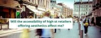 Will the accessibility of high st retailers offering aesthetics affect me?
